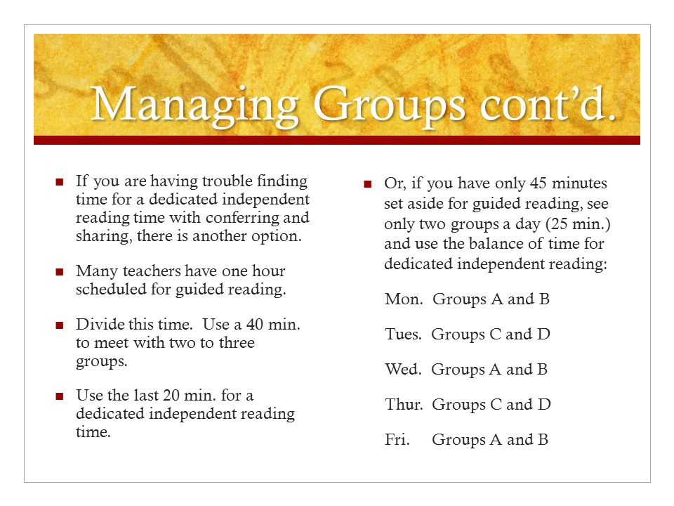 Managing Groups cont'd. Or, if you have only 45 minutes set aside for guided reading, see only two groups a day (25 min.) and use the balance of time