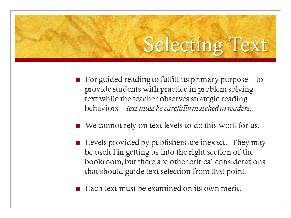 Selecting Text For guided reading to fulfill its primary purpose—to provide students with practice in problem solving text while the teacher observes