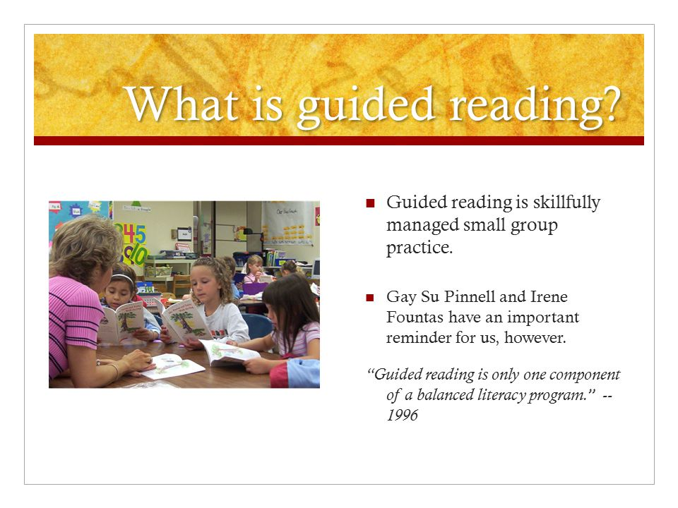 What is guided reading? Guided reading is skillfully managed small group practice. Gay Su Pinnell and Irene Fountas have an important reminder for us,
