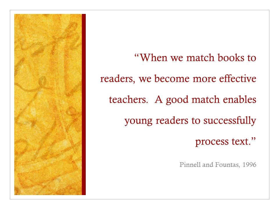 """""""When we match books to readers, we become more effective teachers. A good match enables young readers to successfully process text."""" Pinnell and Foun"""