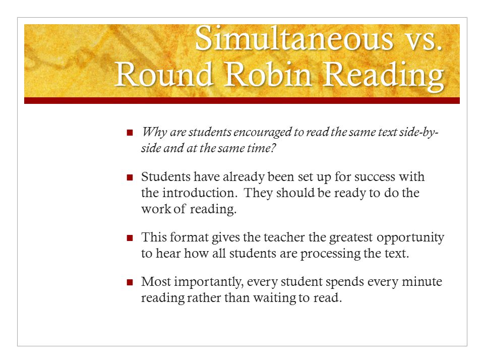 Simultaneous vs. Round Robin Reading Why are students encouraged to read the same text side-by- side and at the same time? Students have already been