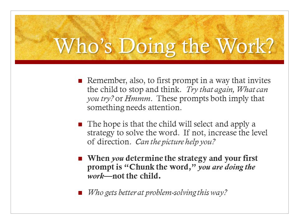 Who's Doing the Work? Remember, also, to first prompt in a way that invites the child to stop and think. Try that again, What can you try? or Hmmm. Th