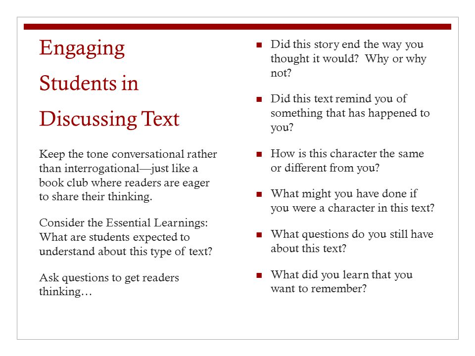 Engaging Students in Discussing Text Did this story end the way you thought it would? Why or why not? Did this text remind you of something that has h