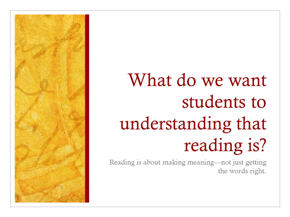 What do we want students to understanding that reading is? Reading is about making meaning—not just getting the words right.