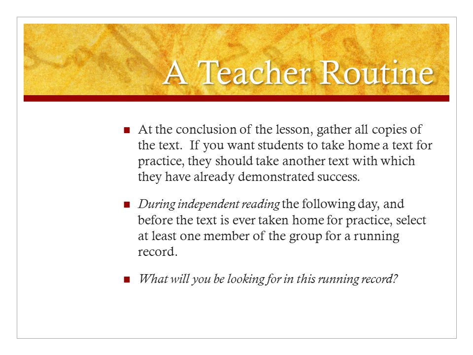 A Teacher Routine At the conclusion of the lesson, gather all copies of the text. If you want students to take home a text for practice, they should t