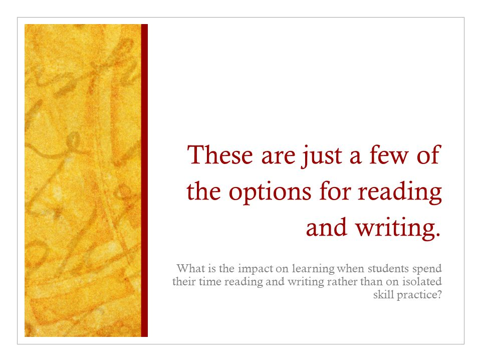 These are just a few of the options for reading and writing. What is the impact on learning when students spend their time reading and writing rather