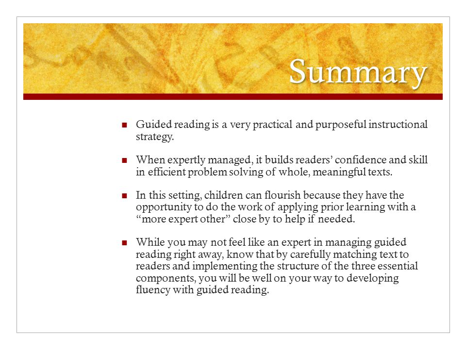 Summary Guided reading is a very practical and purposeful instructional strategy. When expertly managed, it builds readers' confidence and skill in ef