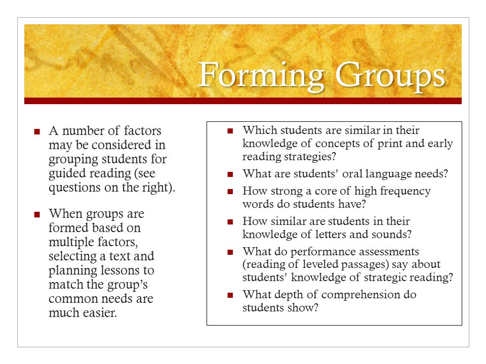 Forming Groups A number of factors may be considered in grouping students for guided reading (see questions on the right). When groups are formed base
