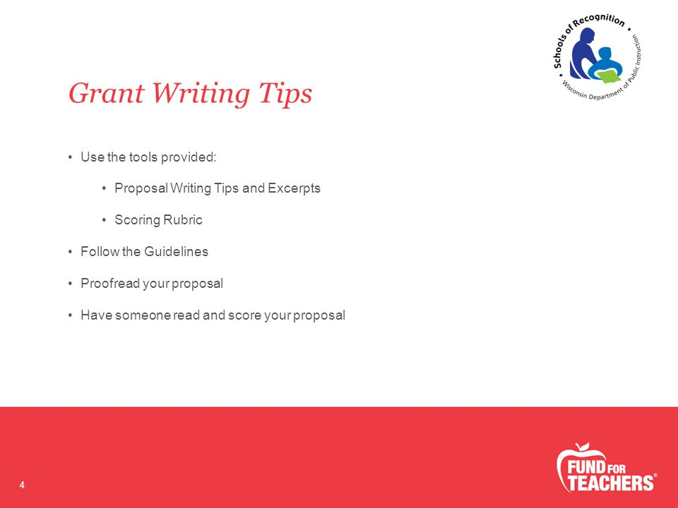 Grant Writing Tips 4 Use the tools provided: Proposal Writing Tips and Excerpts Scoring Rubric Follow the Guidelines Proofread your proposal Have someone read and score your proposal