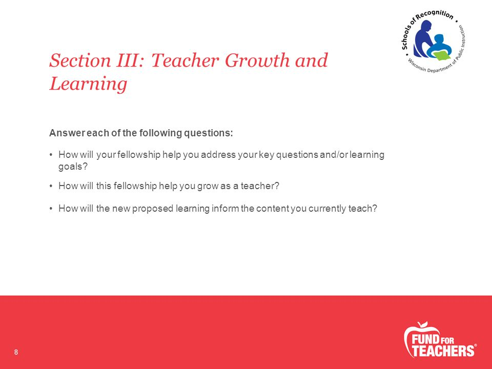 Section III: Teacher Growth and Learning 8 Answer each of the following questions: How will your fellowship help you address your key questions and/or learning goals.