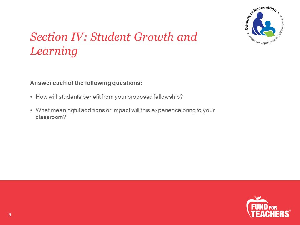 Section IV: Student Growth and Learning 9 Answer each of the following questions: How will students benefit from your proposed fellowship.