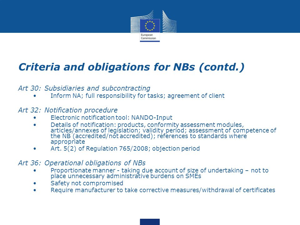 Criteria and obligations for NBs (contd.) Art 30: Subsidiaries and subcontracting Inform NA; full responsibility for tasks; agreement of client Art 32
