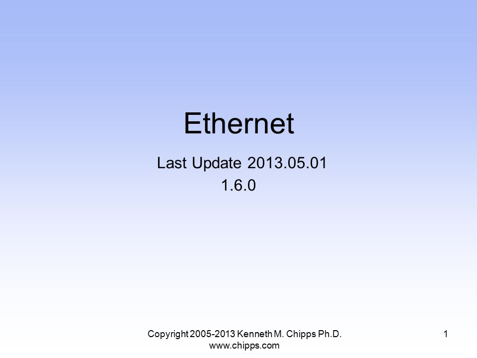 Copyright 2005-2013 Kenneth M. Chipps Ph.D. www.chipps.com Ethernet Last Update 2013.05.01 1.6.0 1