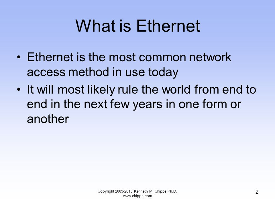 Copyright 2005-2013 Kenneth M. Chipps Ph.D. www.chipps.com 2 What is Ethernet Ethernet is the most common network access method in use today It will m