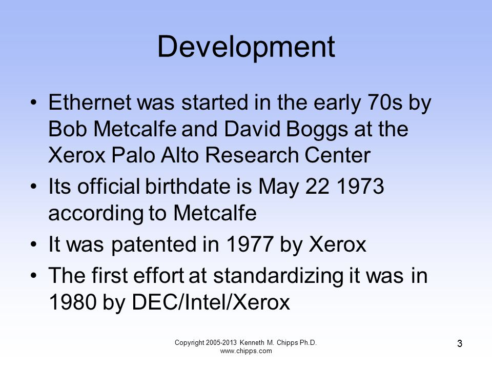 Copyright 2005-2013 Kenneth M. Chipps Ph.D. www.chipps.com 3 Development Ethernet was started in the early 70s by Bob Metcalfe and David Boggs at the