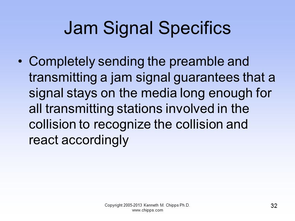 Copyright 2005-2013 Kenneth M. Chipps Ph.D. www.chipps.com 32 Jam Signal Specifics Completely sending the preamble and transmitting a jam signal guara