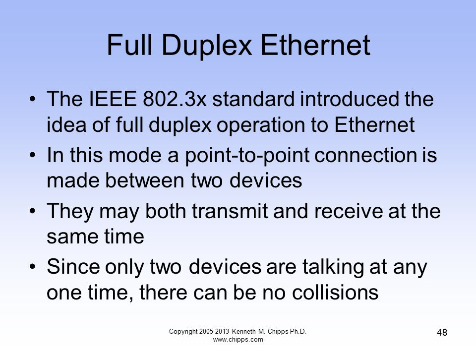 Copyright 2005-2013 Kenneth M. Chipps Ph.D. www.chipps.com 48 Full Duplex Ethernet The IEEE 802.3x standard introduced the idea of full duplex operati