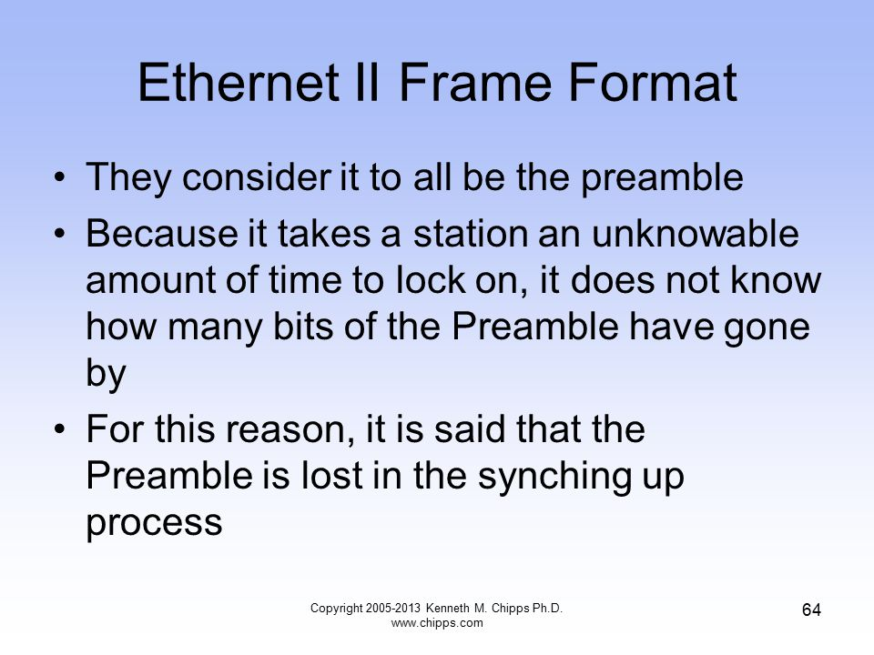 Copyright 2005-2013 Kenneth M. Chipps Ph.D. www.chipps.com 64 Ethernet II Frame Format They consider it to all be the preamble Because it takes a stat