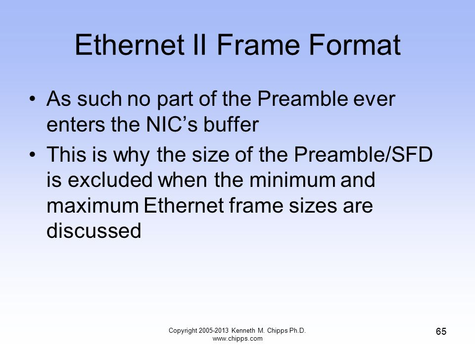 Copyright 2005-2013 Kenneth M. Chipps Ph.D. www.chipps.com 65 Ethernet II Frame Format As such no part of the Preamble ever enters the NIC's buffer Th