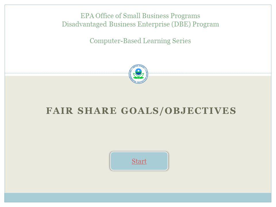 FAIR SHARE GOALS/OBJECTIVES EPA Office of Small Business Programs Disadvantaged Business Enterprise (DBE) Program Computer-Based Learning Series Start