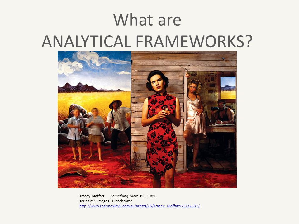 What are ANALYTICAL FRAMEWORKS? Tracey Moffatt Something More # 1, 1989 series of 9 images Cibachrome http://www.roslynoxley9.com.au/artists/26/Tracey