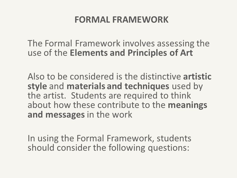 FORMAL FRAMEWORK The Formal Framework involves assessing the use of the Elements and Principles of Art Also to be considered is the distinctive artistic style and materials and techniques used by the artist.