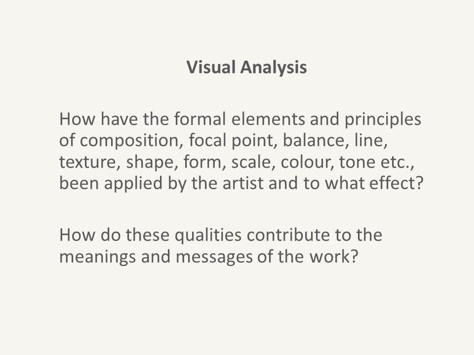 Visual Analysis How have the formal elements and principles of composition, focal point, balance, line, texture, shape, form, scale, colour, tone etc., been applied by the artist and to what effect.