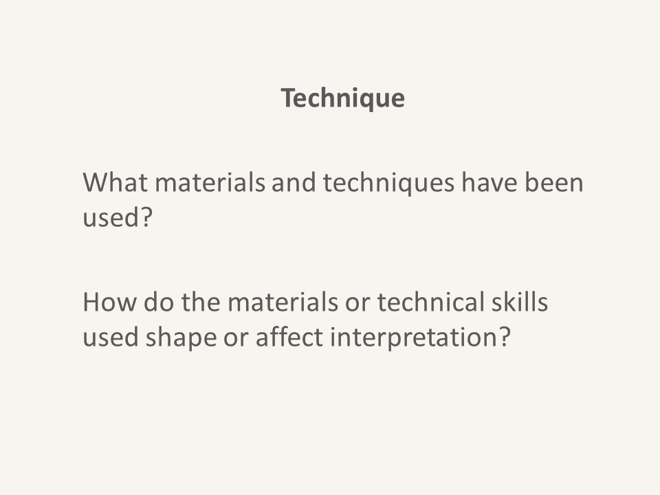 Technique What materials and techniques have been used? How do the materials or technical skills used shape or affect interpretation?
