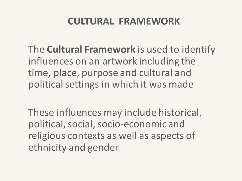 CULTURAL FRAMEWORK The Cultural Framework is used to identify influences on an artwork including the time, place, purpose and cultural and political s