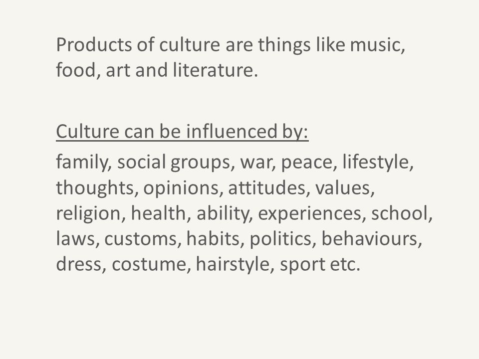 Products of culture are things like music, food, art and literature. Culture can be influenced by: family, social groups, war, peace, lifestyle, thoug