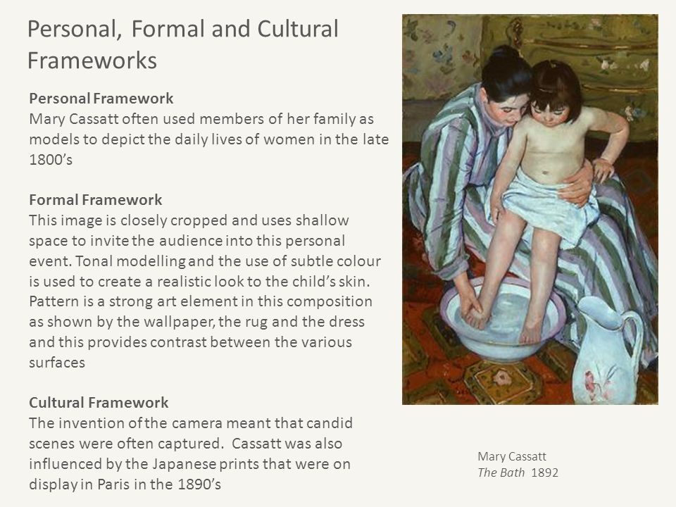 Personal Framework Mary Cassatt often used members of her family as models to depict the daily lives of women in the late 1800's Formal Framework This