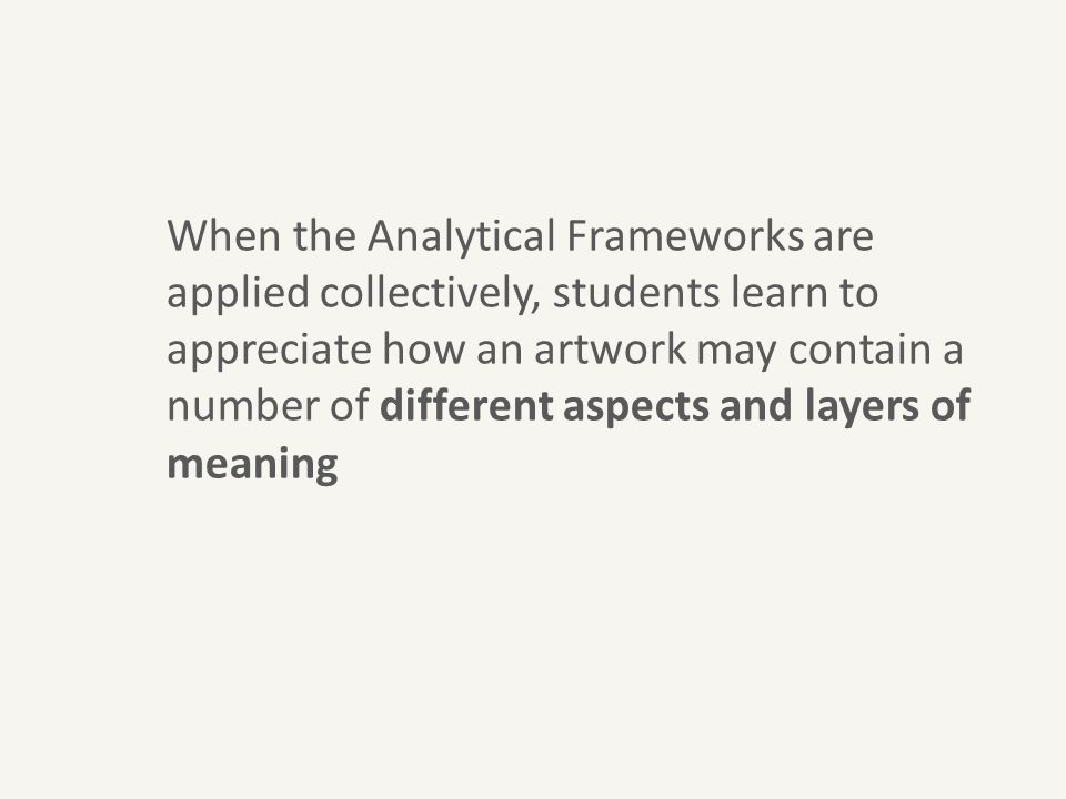 When the Analytical Frameworks are applied collectively, students learn to appreciate how an artwork may contain a number of different aspects and lay