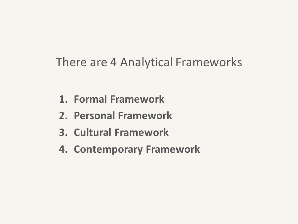 There are 4 Analytical Frameworks 1.Formal Framework 2.Personal Framework 3.Cultural Framework 4.Contemporary Framework