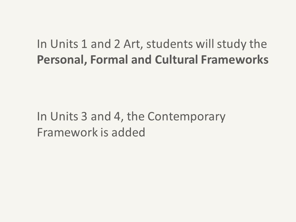 In Units 1 and 2 Art, students will study the Personal, Formal and Cultural Frameworks In Units 3 and 4, the Contemporary Framework is added
