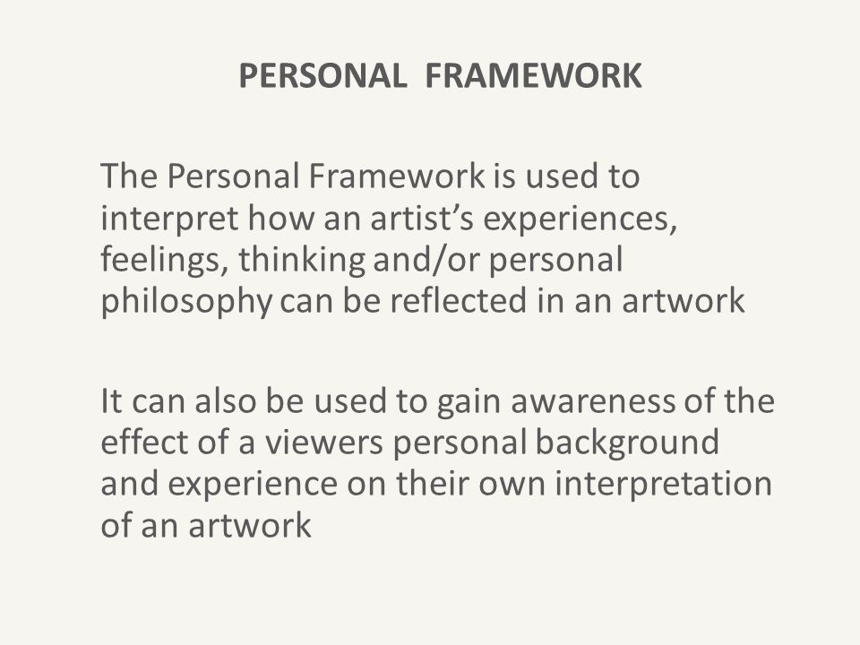 PERSONAL FRAMEWORK The Personal Framework is used to interpret how an artist's experiences, feelings, thinking and/or personal philosophy can be reflected in an artwork It can also be used to gain awareness of the effect of a viewers personal background and experience on their own interpretation of an artwork
