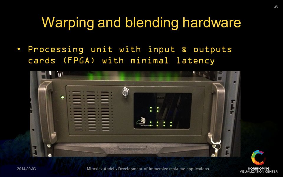 Processing unit with input & outputs cards (FPGA) with minimal latency Warping and blending hardware 2014-09-03Miroslav Andel - Development of immersi