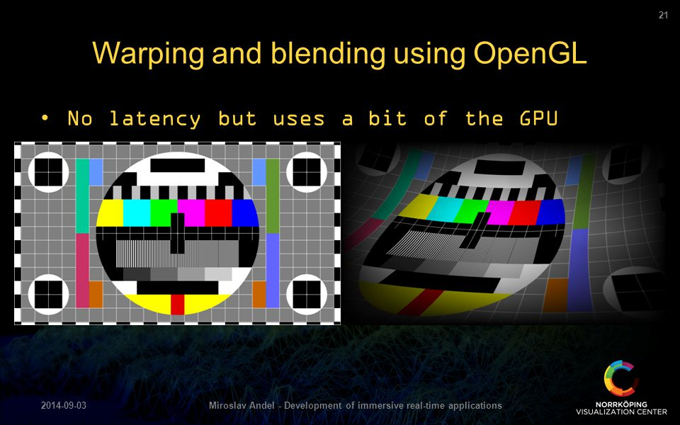 No latency but uses a bit of the GPU Warping and blending using OpenGL 2014-09-03Miroslav Andel - Development of immersive real-time applications 21