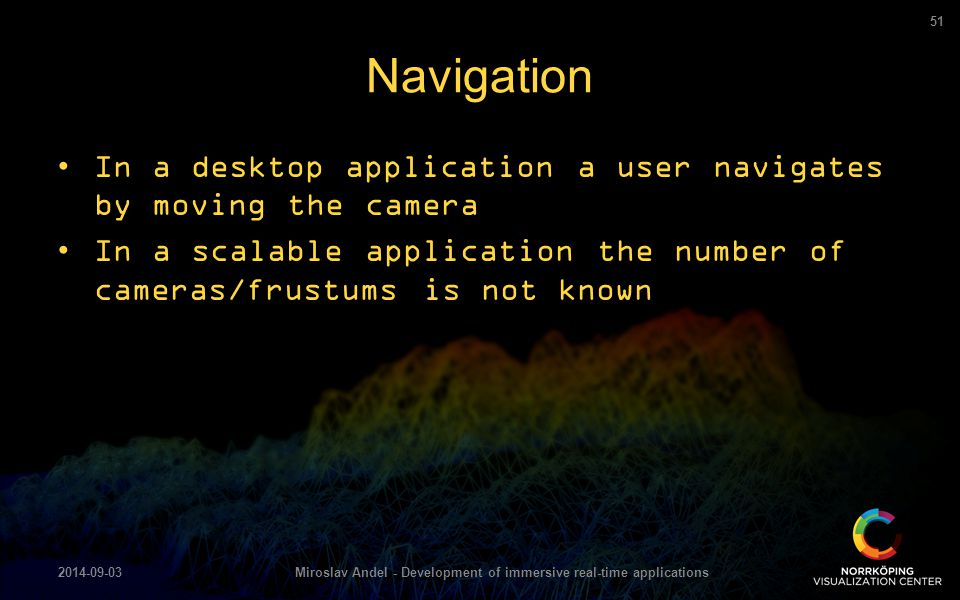In a desktop application a user navigates by moving the camera In a scalable application the number of cameras/frustums is not known Navigation 2014-0