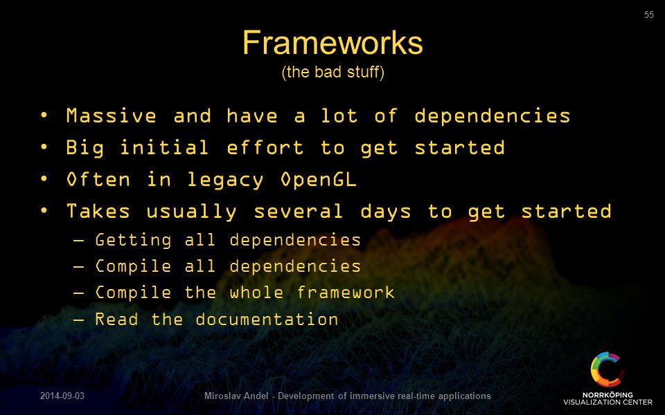 Massive and have a lot of dependencies Big initial effort to get started Often in legacy OpenGL Takes usually several days to get started –Getting all