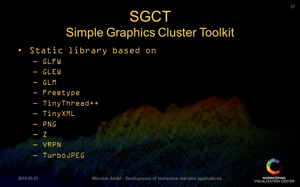 Static library based on –GLFW –GLEW –GLM –Freetype –TinyThread++ –TinyXML –PNG –Z –VRPN –TurboJPEG SGCT Simple Graphics Cluster Toolkit 2014-09-03Miro