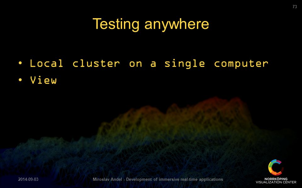 Local cluster on a single computer View Testing anywhere 2014-09-03Miroslav Andel - Development of immersive real-time applications 73