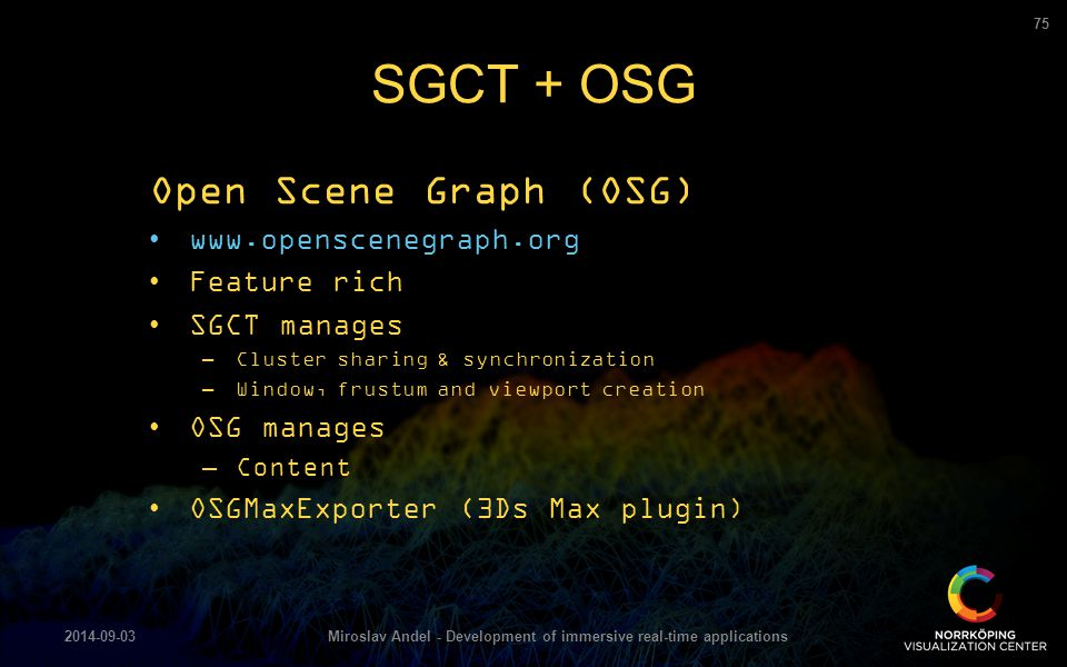 Open Scene Graph (OSG) www.openscenegraph.org Feature rich SGCT manages –Cluster sharing & synchronization –Window, frustum and viewport creation OSG