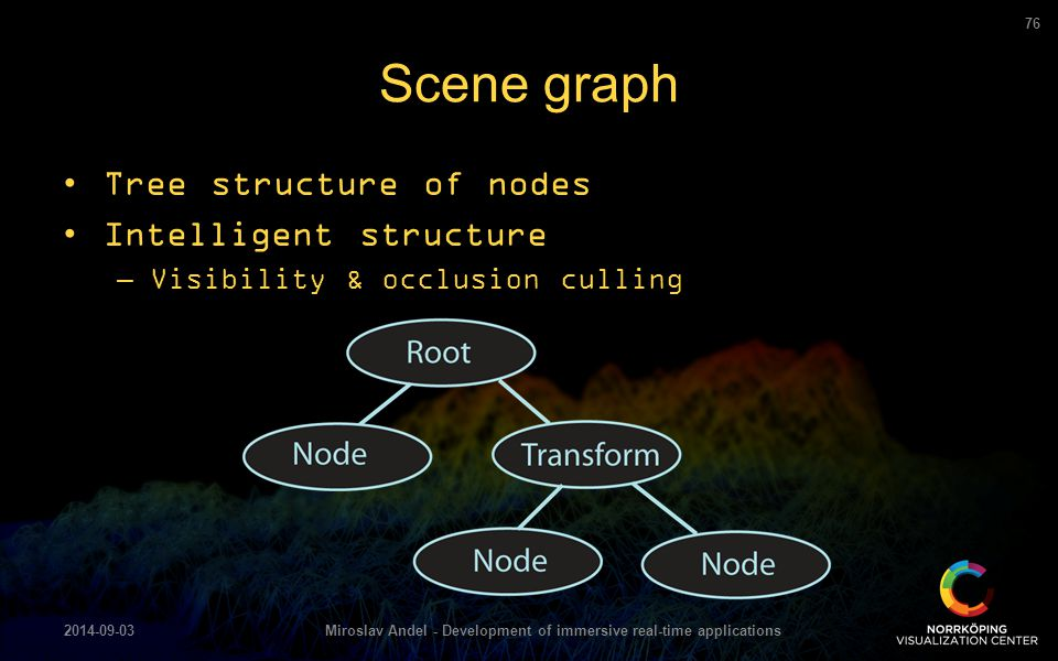 Scene graph 2014-09-03Miroslav Andel - Development of immersive real-time applications 76 Tree structure of nodes Intelligent structure –Visibility &