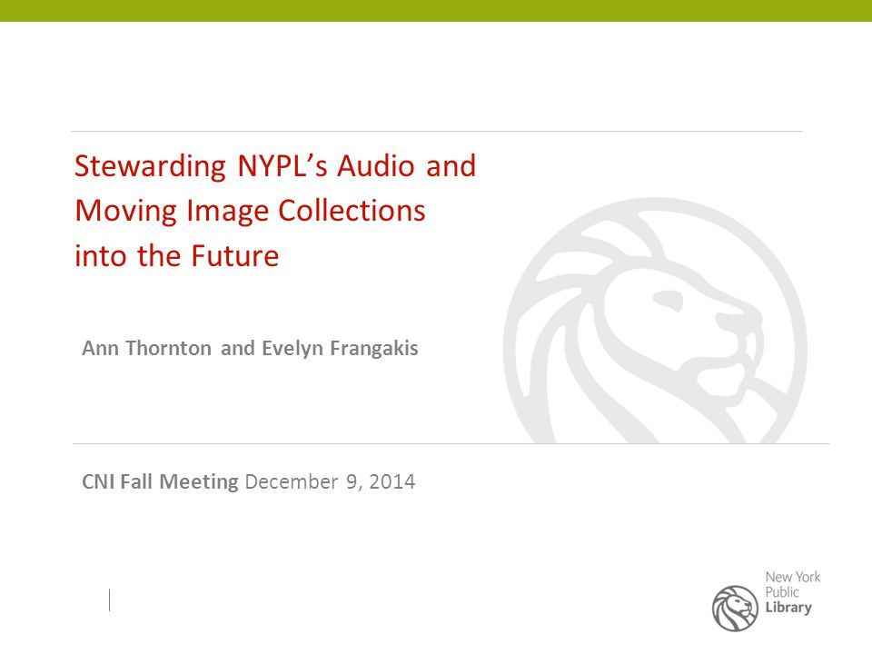 Stewarding NYPL's Audio and Moving Image Collections into the Future Ann Thornton and Evelyn Frangakis CNI Fall Meeting December 9, 2014