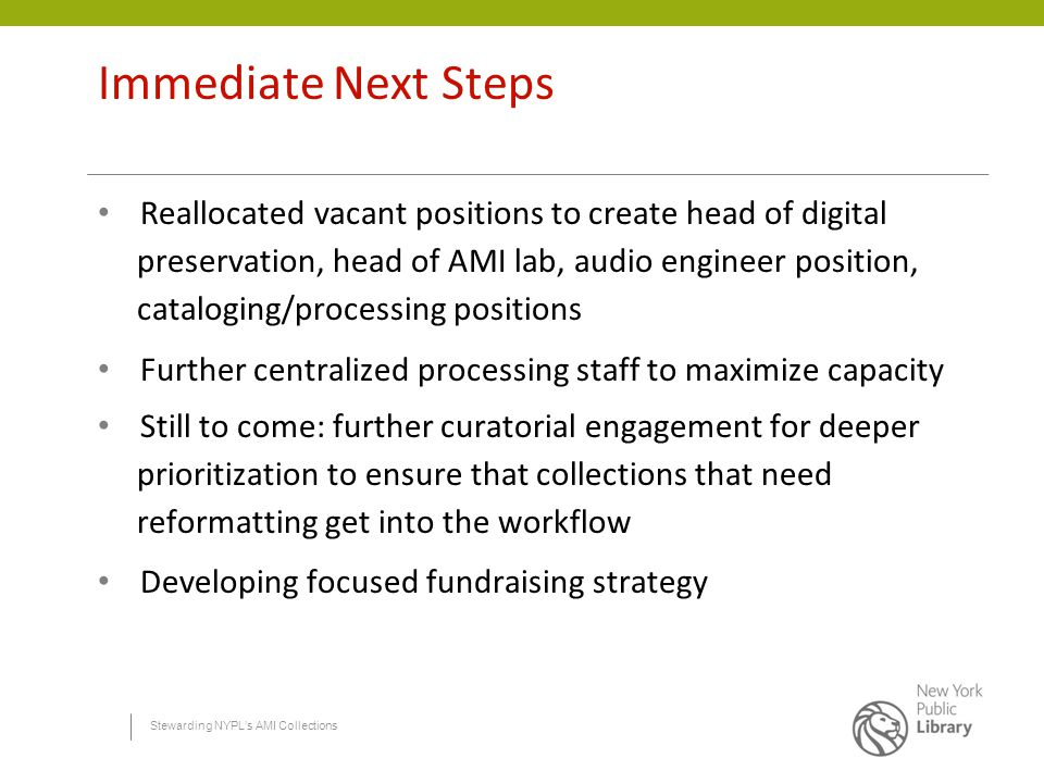 Stewarding NYPL's AMI Collections Immediate Next Steps Reallocated vacant positions to create head of digital preservation, head of AMI lab, audio engineer position, cataloging/processing positions Further centralized processing staff to maximize capacity Still to come: further curatorial engagement for deeper prioritization to ensure that collections that need reformatting get into the workflow Developing focused fundraising strategy