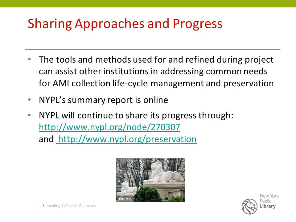 Stewarding NYPL's AMI Collections Sharing Approaches and Progress The tools and methods used for and refined during project can assist other institutions in addressing common needs for AMI collection life-cycle management and preservation NYPL's summary report is online NYPL will continue to share its progress through: http://www.nypl.org/node/270307 and http://www.nypl.org/preservation http://www.nypl.org/node/270307 http://www.nypl.org/preservation