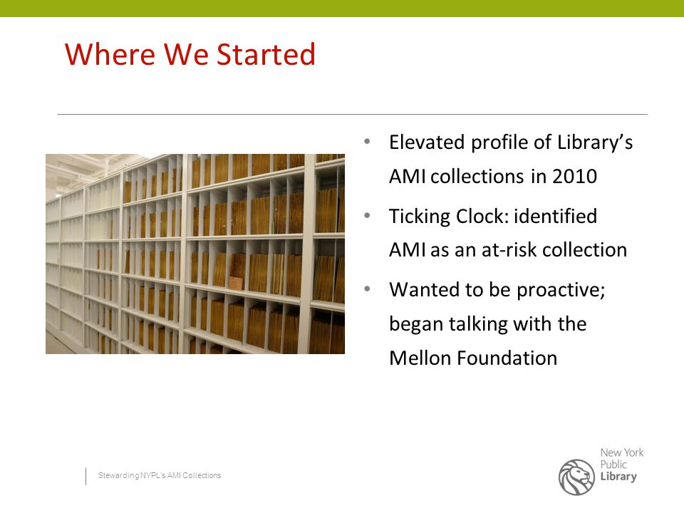 Stewarding NYPL's AMI Collections Where We Started Elevated profile of Library's AMI collections in 2010 Ticking Clock: identified AMI as an at-risk collection Wanted to be proactive; began talking with the Mellon Foundation