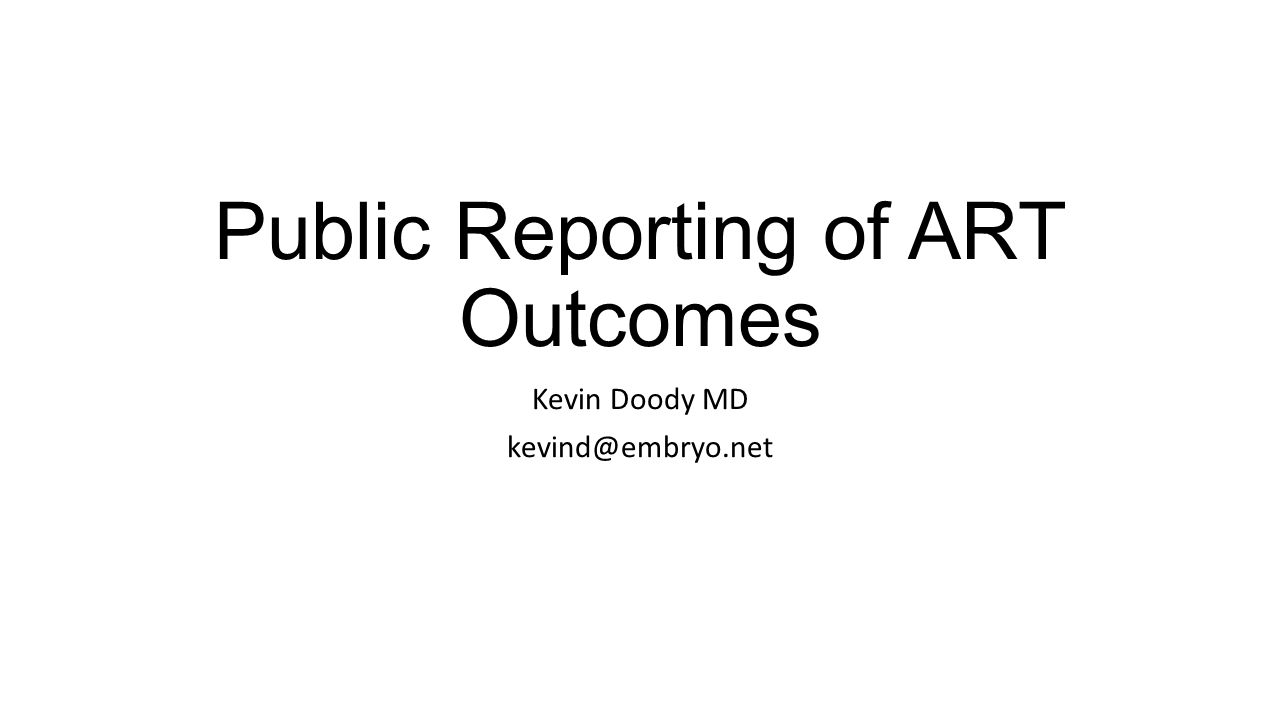 Public Reporting of ART Outcomes Kevin Doody MD kevind@embryo.net