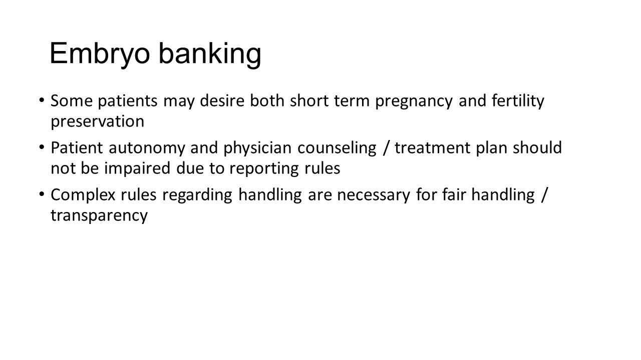 Embryo banking Some patients may desire both short term pregnancy and fertility preservation Patient autonomy and physician counseling / treatment plan should not be impaired due to reporting rules Complex rules regarding handling are necessary for fair handling / transparency