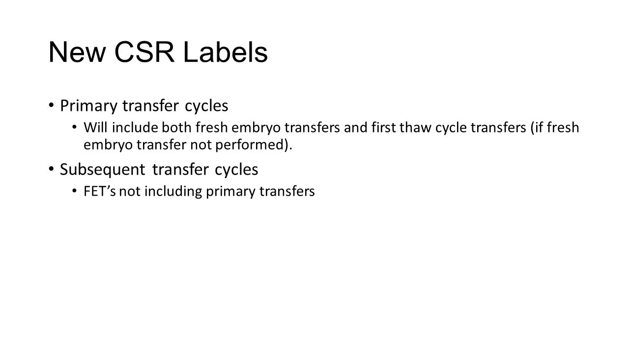 New CSR Labels Primary transfer cycles Will include both fresh embryo transfers and first thaw cycle transfers (if fresh embryo transfer not performed).